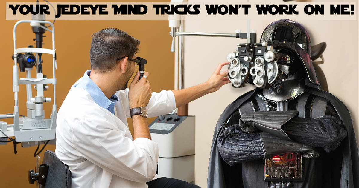 Your Jedeye mind tricks won't work on me. Darth Vader looks at the optometrist and says. Star Wars the Force Awakens Opens Tomorrow.What did Darth Vader say to the Eye… continue reading •••